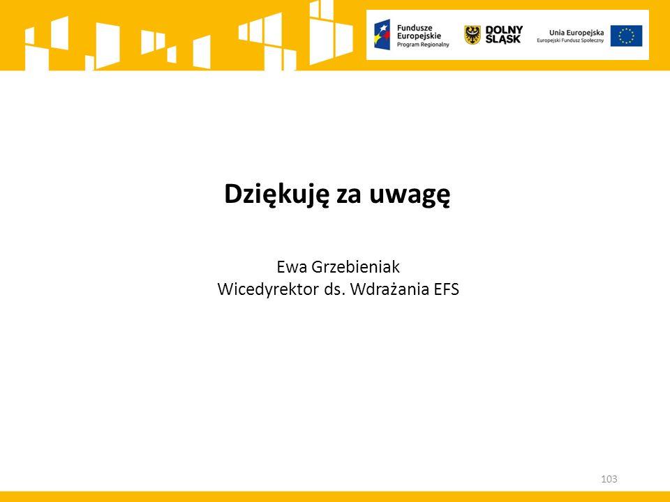 Dziękuję za uwagę Ewa Grzebieniak Wicedyrektor ds. Wdrażania EFS 103