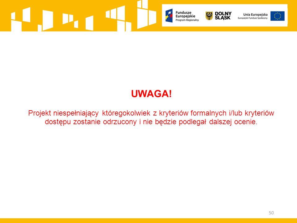 50 UWAGA! Projekt niespełniający któregokolwiek z kryteriów formalnych i/lub kryteriów dostępu zostanie odrzucony i nie będzie podlegał dalszej ocenie