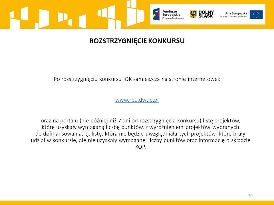 ROZSTRZYGNIĘCIE KONKURSU Po rozstrzygnięciu konkursu IOK zamieszcza na stronie internetowej: www.rpo.dwup.pl oraz na portalu (nie później niż 7 dni od rozstrzygnięcia konkursu) listę projektów, które uzyskały wymaganą liczbę punktów, z wyróżnieniem projektów wybranych do dofinansowania, tj.