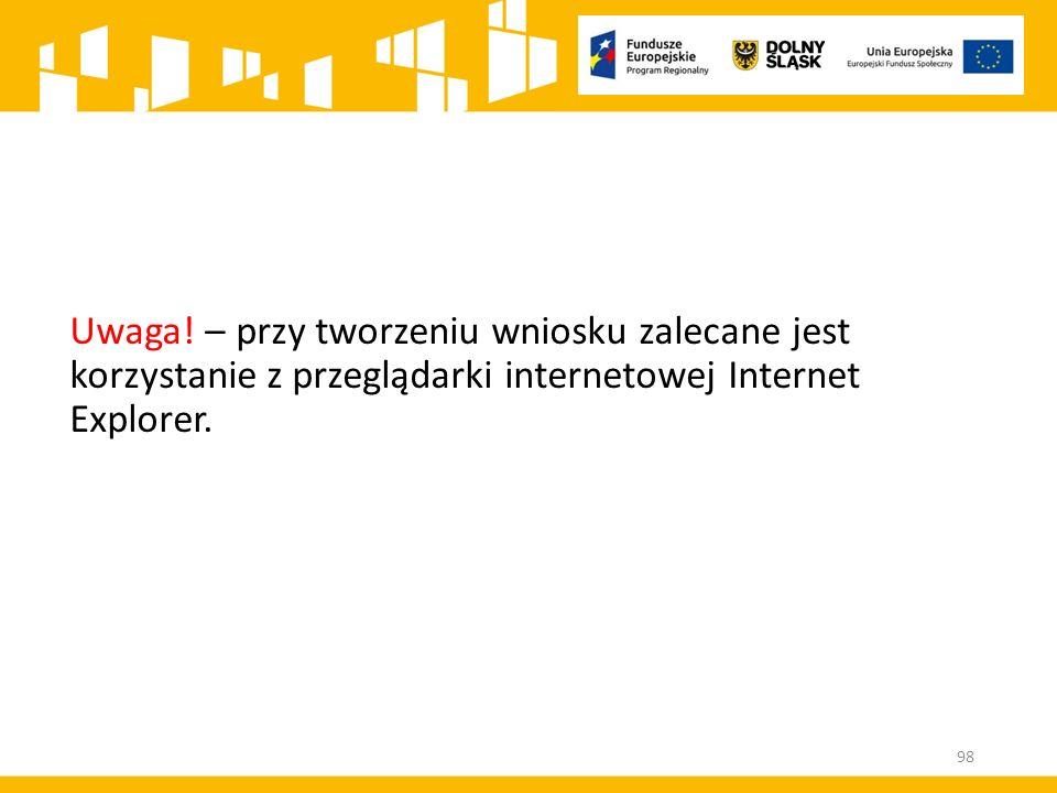 Uwaga! – przy tworzeniu wniosku zalecane jest korzystanie z przeglądarki internetowej Internet Explorer. 98
