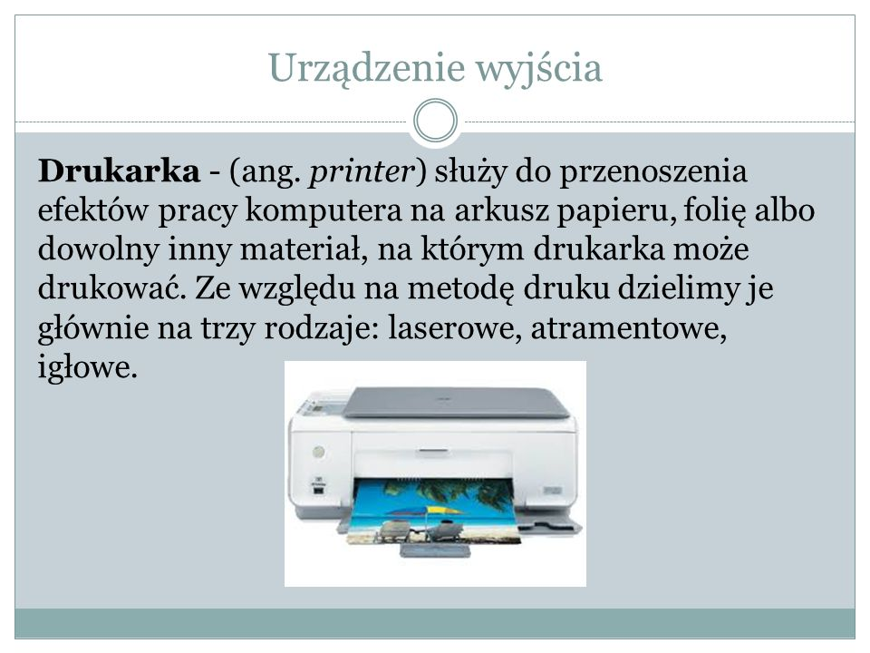 Urządzenie wyjścia Drukarka - (ang. printer) służy do przenoszenia efektów pracy komputera na arkusz papieru, folię albo dowolny inny materiał, na któ