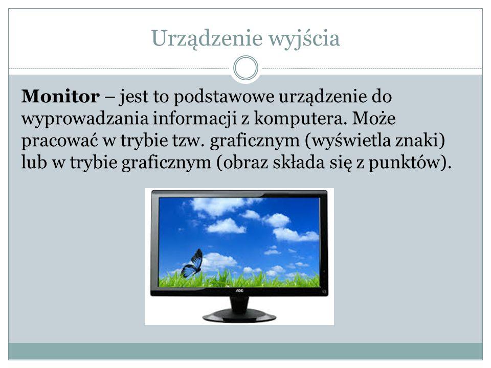 Urządzenie wyjścia Monitor – jest to podstawowe urządzenie do wyprowadzania informacji z komputera. Może pracować w trybie tzw. graficznym (wyświetla