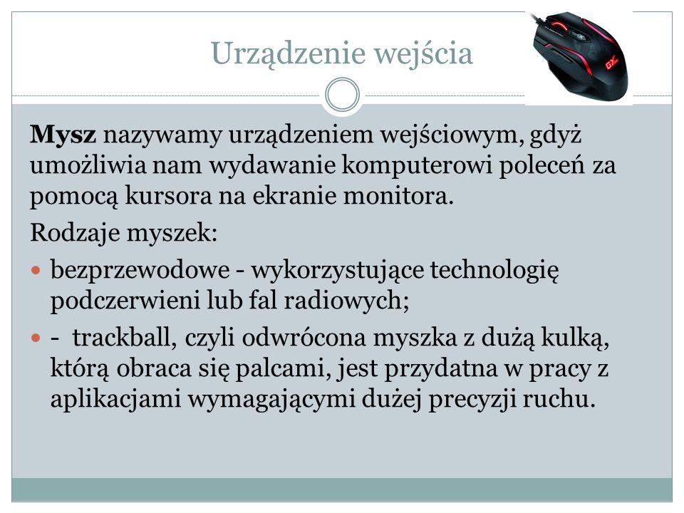 Urządzenie wejścia Mysz nazywamy urządzeniem wejściowym, gdyż umożliwia nam wydawanie komputerowi poleceń za pomocą kursora na ekranie monitora. Rodza
