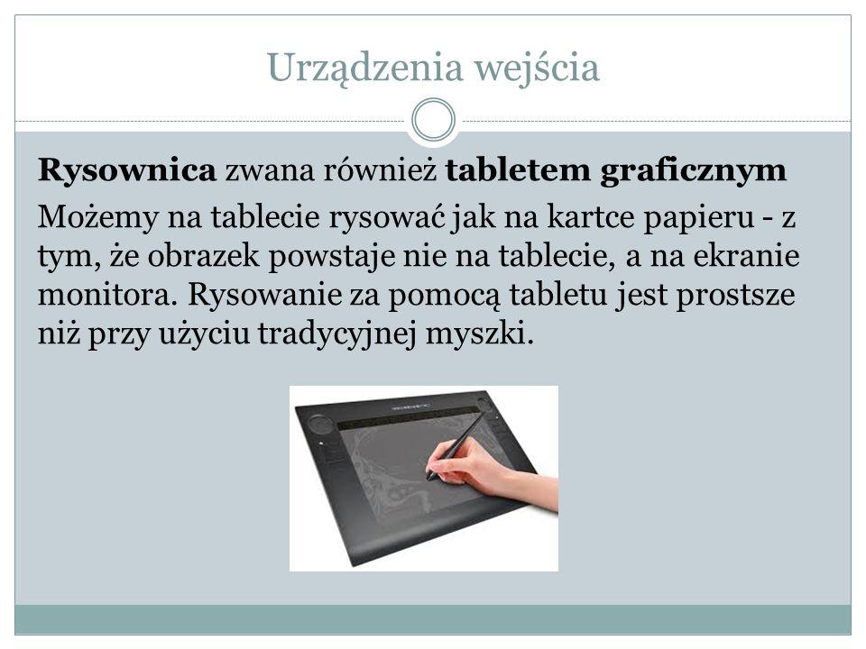Urządzenia wejścia Rysownica zwana również tabletem graficznym Możemy na tablecie rysować jak na kartce papieru - z tym, że obrazek powstaje nie na ta