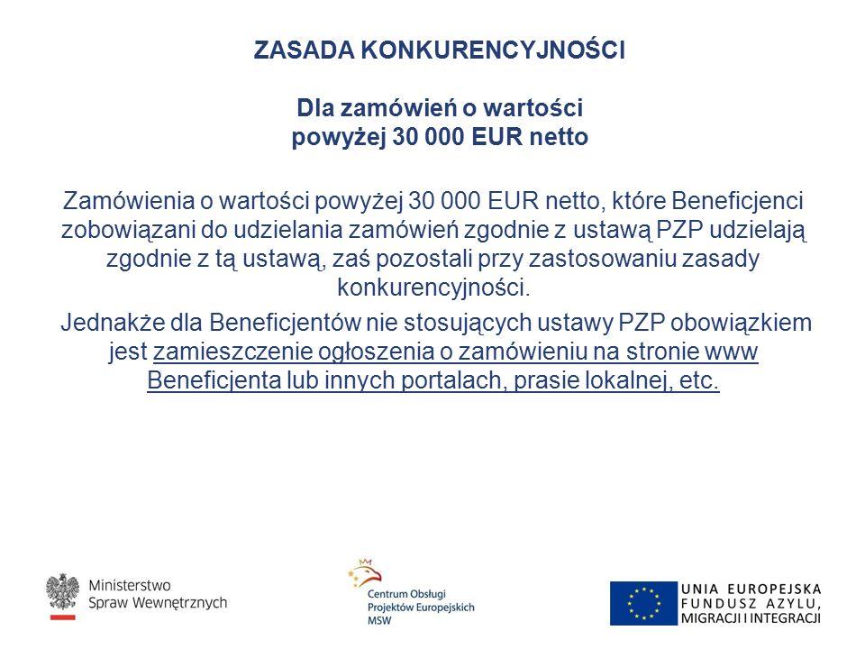 ZASADA KONKURENCYJNOŚCI Dla zamówień o wartości powyżej 30 000 EUR netto Zamówienia o wartości powyżej 30 000 EUR netto, które Beneficjenci zobowiązani do udzielania zamówień zgodnie z ustawą PZP udzielają zgodnie z tą ustawą, zaś pozostali przy zastosowaniu zasady konkurencyjności.