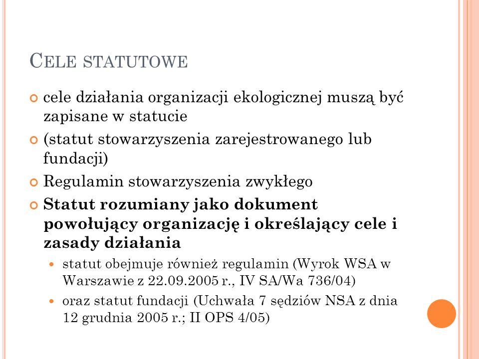 C ELE STATUTOWE cele działania organizacji ekologicznej muszą być zapisane w statucie (statut stowarzyszenia zarejestrowanego lub fundacji) Regulamin stowarzyszenia zwykłego Statut rozumiany jako dokument powołujący organizację i określający cele i zasady działania statut obejmuje również regulamin (Wyrok WSA w Warszawie z 22.09.2005 r., IV SA/Wa 736/04) oraz statut fundacji (Uchwała 7 sędziów NSA z dnia 12 grudnia 2005 r.; II OPS 4/05)