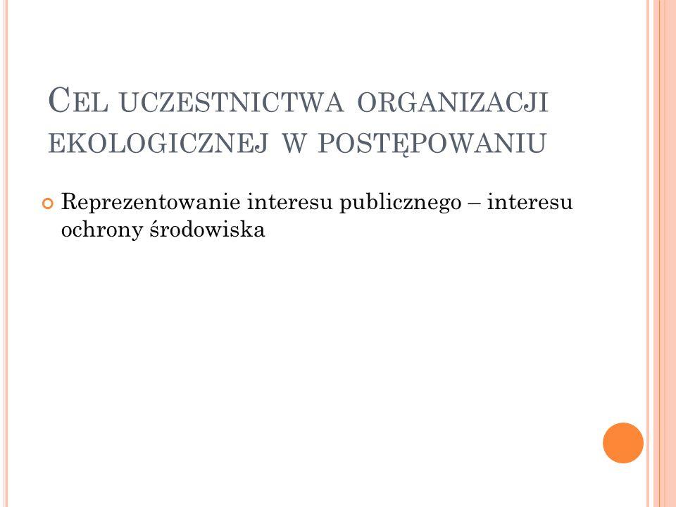 C EL UCZESTNICTWA ORGANIZACJI EKOLOGICZNEJ W POSTĘPOWANIU Reprezentowanie interesu publicznego – interesu ochrony środowiska