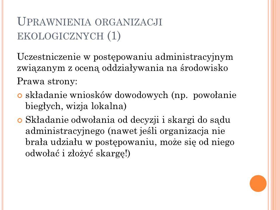 U PRAWNIENIA ORGANIZACJI EKOLOGICZNYCH (1) Uczestniczenie w postępowaniu administracyjnym związanym z oceną oddziaływania na środowisko Prawa strony: składanie wniosków dowodowych (np.