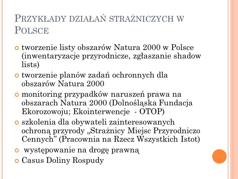 """P RZYKŁADY DZIAŁAŃ STRAŻNICZYCH W P OLSCE tworzenie listy obszarów Natura 2000 w Polsce (inwentaryzacje przyrodnicze, zgłaszanie shadow lists) tworzenie planów zadań ochronnych dla obszarów Natura 2000 monitoring przypadków naruszeń prawa na obszarach Natura 2000 (Dolnośląska Fundacja Ekorozowoju; Ekointerwencje - OTOP) szkolenia dla obywateli zainteresowanych ochroną przyrody """"Strażnicy Miejsc Przyrodniczo Cennych (Pracownia na Rzecz Wszystkich Istot) występowanie na drogę prawną Casus Doliny Rospudy"""