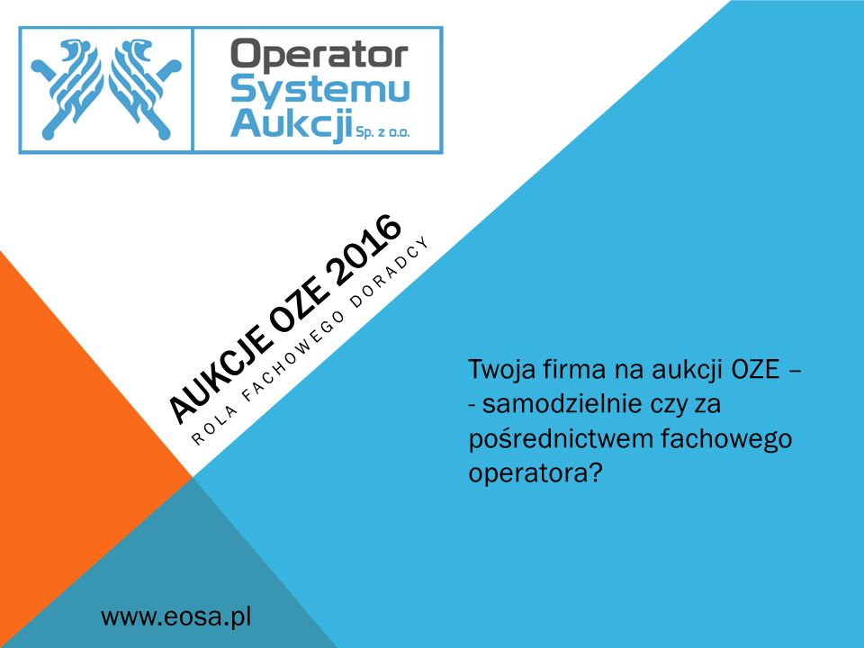 AUKCJE OZE 2016 ROLA FACHOWEGO DORADCY Twoja firma na aukcji OZE – - samodzielnie czy za pośrednictwem fachowego operatora? www.eosa.pl