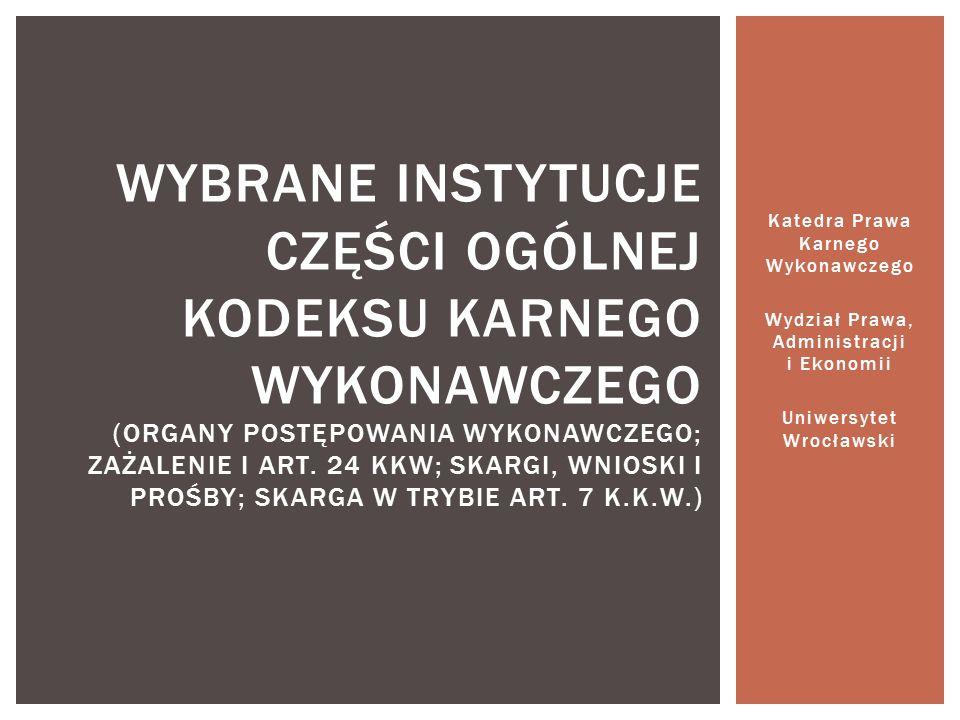 Katedra Prawa Karnego Wykonawczego Wydział Prawa, Administracji i Ekonomii Uniwersytet Wrocławski WYBRANE INSTYTUCJE CZĘŚCI OGÓLNEJ KODEKSU KARNEGO WYKONAWCZEGO (ORGANY POSTĘPOWANIA WYKONAWCZEGO; ZAŻALENIE I ART.
