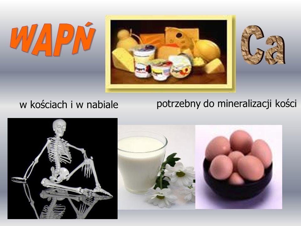 w kościach i w nabiale potrzebny do mineralizacji kości