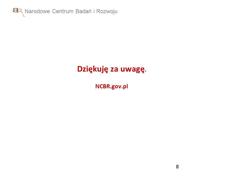 Narodowe Centrum Badań i Rozwoju 8 Dziękuję za uwagę. NCBR.gov.pl