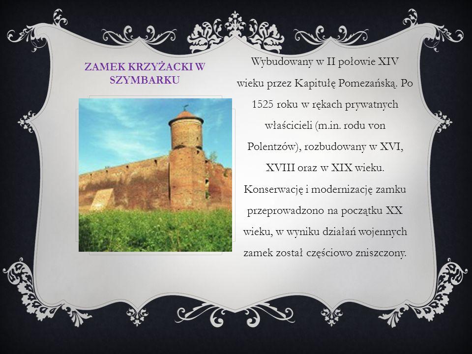ZAMEK KRZYŻACKI W SZYMBARKU Wybudowany w II połowie XIV wieku przez Kapitułę Pomezańską. Po 1525 roku w rękach prywatnych właścicieli (m.in. rodu von