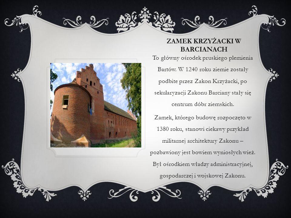 ZAMEK KRZYŻACKI W BARCIANACH To główny ośrodek pruskiego plemienia Bartów. W 1240 roku ziemie zostały podbite przez Zakon Krzyżacki, po sekularyzacji