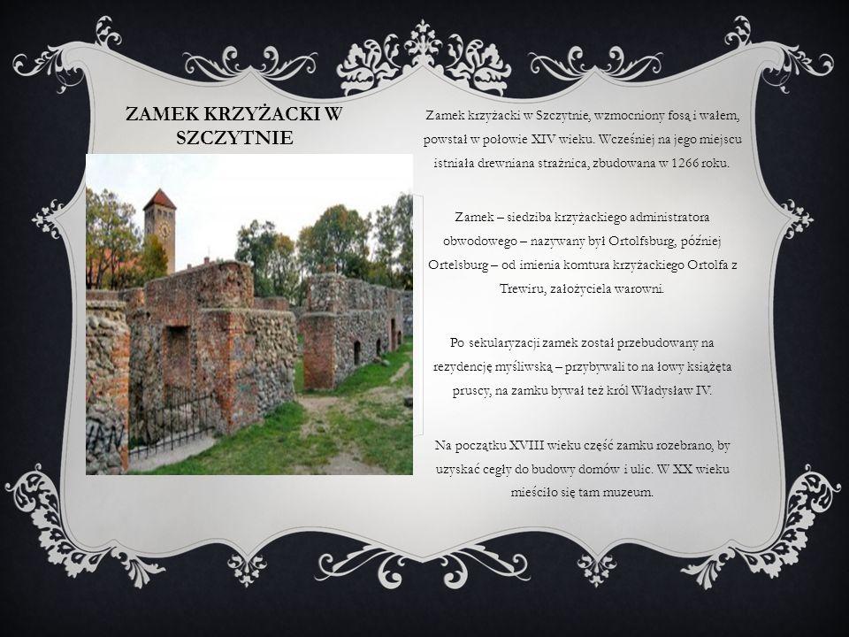 ZAMEK KRZYŻACKI W SZCZYTNIE Zamek krzyżacki w Szczytnie, wzmocniony fosą i wałem, powstał w połowie XIV wieku. Wcześniej na jego miejscu istniała drew