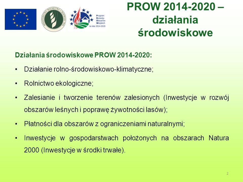 PROW 2014-2020 – działania środowiskowe 2 Działania środowiskowe PROW 2014-2020: Działanie rolno-środowiskowo-klimatyczne; Rolnictwo ekologiczne; Zalesianie i tworzenie terenów zalesionych (Inwestycje w rozwój obszarów leśnych i poprawę żywotności lasów); Płatności dla obszarów z ograniczeniami naturalnymi; Inwestycje w gospodarstwach położonych na obszarach Natura 2000 (Inwestycje w środki trwałe).