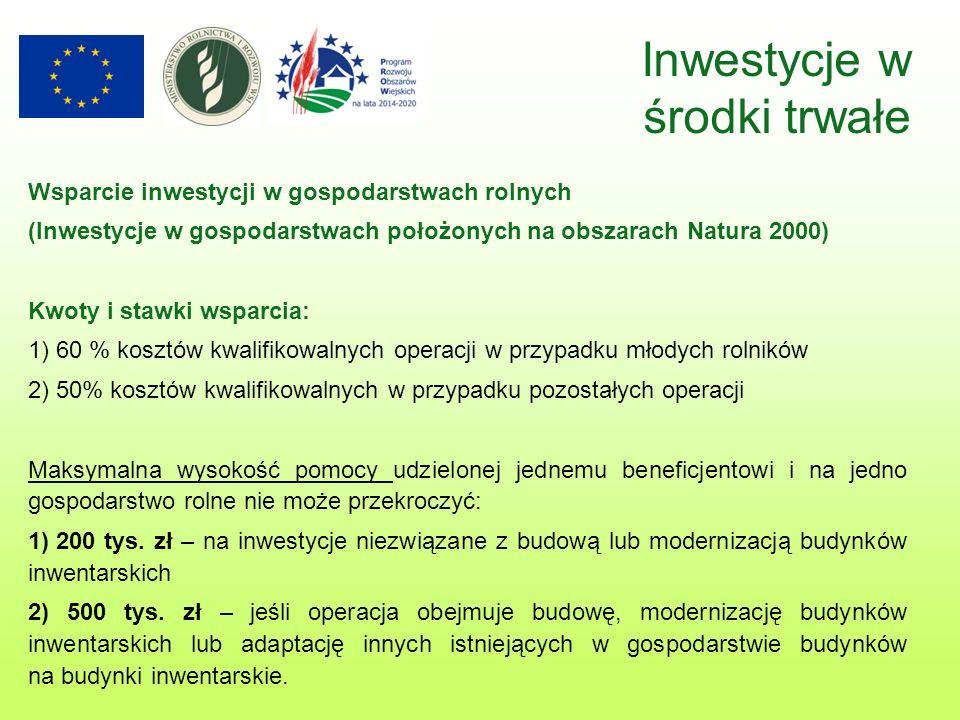 Wsparcie inwestycji w gospodarstwach rolnych (Inwestycje w gospodarstwach położonych na obszarach Natura 2000) Kwoty i stawki wsparcia: 1) 60 % kosztów kwalifikowalnych operacji w przypadku młodych rolników 2) 50% kosztów kwalifikowalnych w przypadku pozostałych operacji Maksymalna wysokość pomocy udzielonej jednemu beneficjentowi i na jedno gospodarstwo rolne nie może przekroczyć: 1) 200 tys.