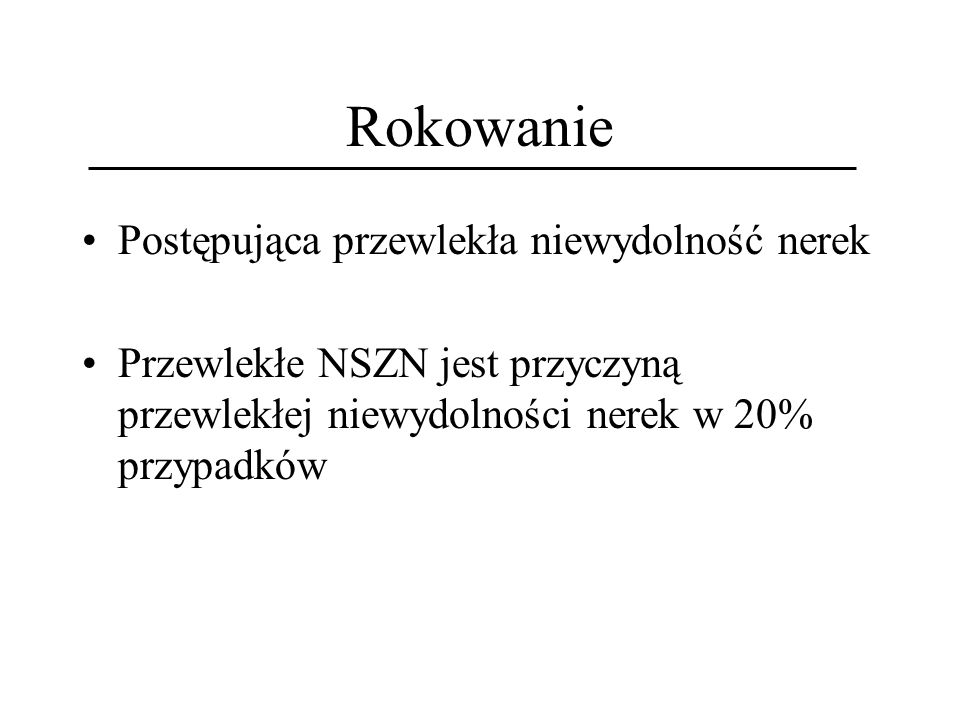 Rokowanie Postępująca przewlekła niewydolność nerek Przewlekłe NSZN jest przyczyną przewlekłej niewydolności nerek w 20% przypadków