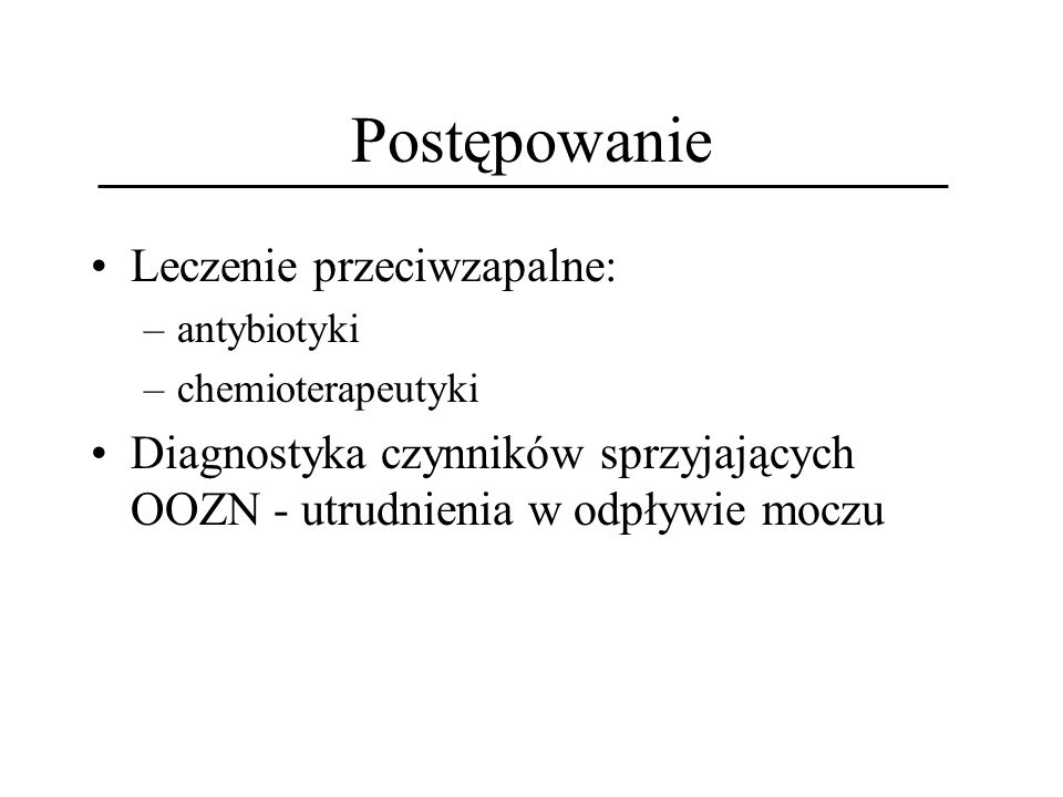 Postępowanie Leczenie przeciwzapalne: –antybiotyki –chemioterapeutyki Diagnostyka czynników sprzyjających OOZN - utrudnienia w odpływie moczu