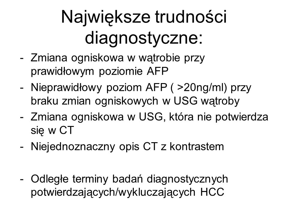 Największe trudności diagnostyczne: -Zmiana ogniskowa w wątrobie przy prawidłowym poziomie AFP -Nieprawidłowy poziom AFP ( >20ng/ml) przy braku zmian ogniskowych w USG wątroby -Zmiana ogniskowa w USG, która nie potwierdza się w CT -Niejednoznaczny opis CT z kontrastem -Odległe terminy badań diagnostycznych potwierdzających/wykluczających HCC