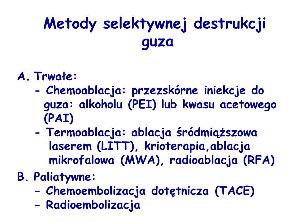 Metody selektywnej destrukcji guza A.Trwałe: - Chemoablacja: przezskórne iniekcje do guza: alkoholu (PEI) lub kwasu acetowego (PAI) - Termoablacja: ablacja śródmiąższowa laserem (LITT), krioterapia,ablacja mikrofalowa (MWA), radioablacja (RFA) B.Paliatywne: - Chemoembolizacja dotętnicza (TACE) - Radioembolizacja