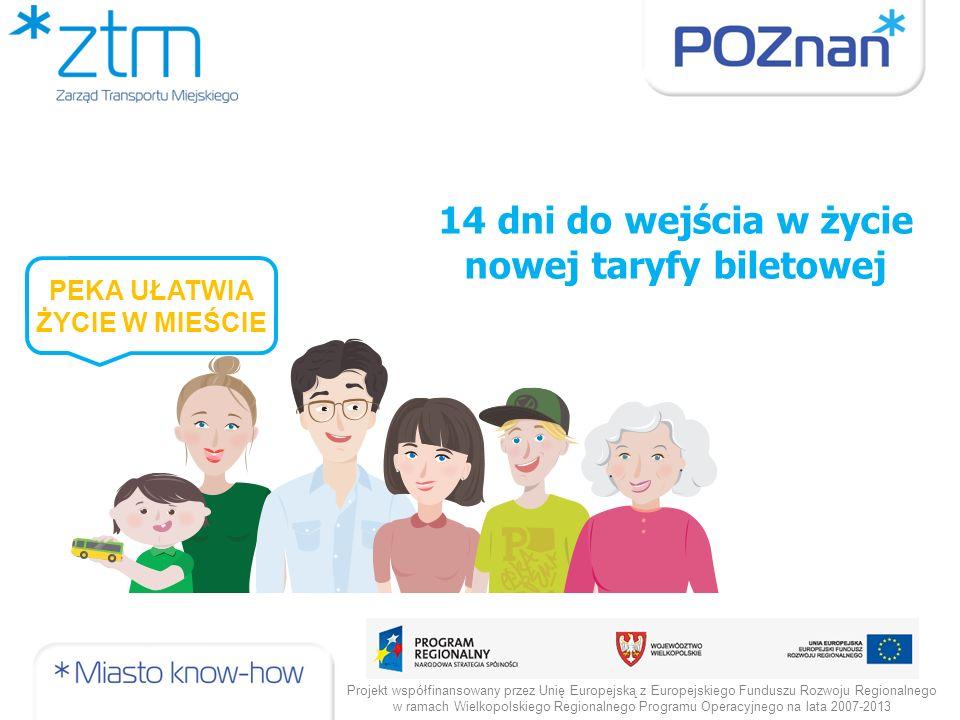 14 dni do wejścia w życie nowej taryfy biletowej Projekt współfinansowany przez Unię Europejską z Europejskiego Funduszu Rozwoju Regionalnego w ramach Wielkopolskiego Regionalnego Programu Operacyjnego na lata 2007-2013 PEKA UŁATWIA ŻYCIE W MIEŚCIE
