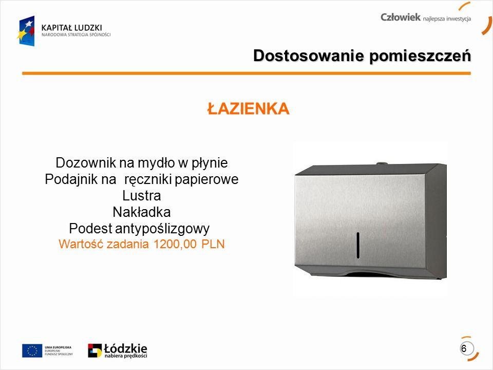 6 Dostosowanie pomieszczeń ŁAZIENKA Dozownik na mydło w płynie Podajnik na ręczniki papierowe Lustra Nakładka Podest antypoślizgowy Wartość zadania 1200,00 PLN
