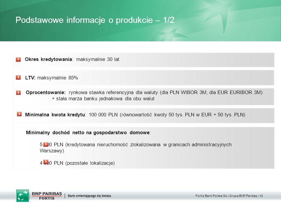 Fortis Bank Polska SA | Grupa BNP Paribas | 10 Podstawowe informacje o produkcie – 1/2 Minimalny dochód netto na gospodarstwo domowe: 5 000 PLN (kredytowana nieruchomość zlokalizowana w granicach administracyjnych Warszawy) 4 500 PLN (pozostałe lokalizacje) LTV: maksymalnie 85% Oprocentowanie: rynkowa stawka referencyjna dla waluty (dla PLN WIBOR 3M, dla EUR EURIBOR 3M) + stała marża banku jednakowa dla obu walut Okres kredytowania: maksymalnie 30 lat Minimalna kwota kredytu: 100 000 PLN (równowartość kwoty 50 tys.
