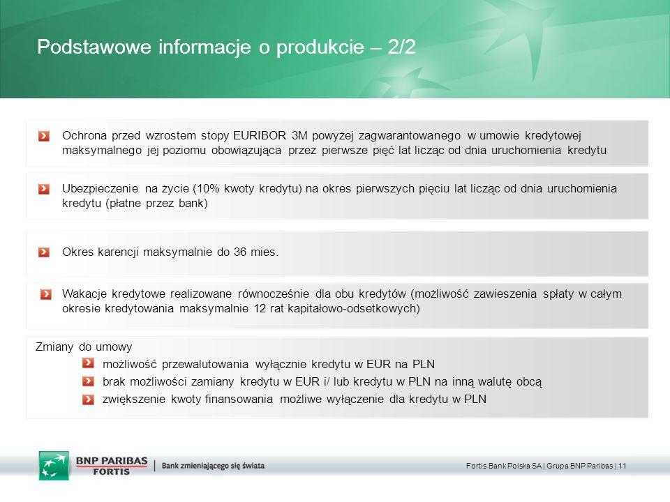 Fortis Bank Polska SA | Grupa BNP Paribas | 11 Podstawowe informacje o produkcie – 2/2 Wakacje kredytowe realizowane równocześnie dla obu kredytów (możliwość zawieszenia spłaty w całym okresie kredytowania maksymalnie 12 rat kapitałowo-odsetkowych) Ochrona przed wzrostem stopy EURIBOR 3M powyżej zagwarantowanego w umowie kredytowej maksymalnego jej poziomu obowiązująca przez pierwsze pięć lat licząc od dnia uruchomienia kredytu Okres karencji maksymalnie do 36 mies.