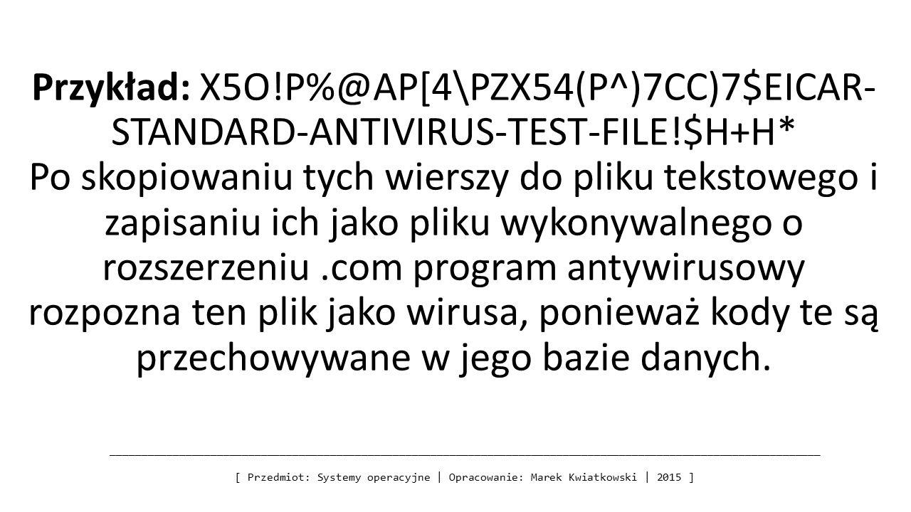 Przykład: X5O!P%@AP[4\PZX54(P^)7CC)7$EICAR- STANDARD-ANTIVIRUS-TEST-FILE!$H+H* Po skopiowaniu tych wierszy do pliku tekstowego i zapisaniu ich jako pliku wykonywalnego o rozszerzeniu.com program antywirusowy rozpozna ten plik jako wirusa, ponieważ kody te są przechowywane w jego bazie danych.