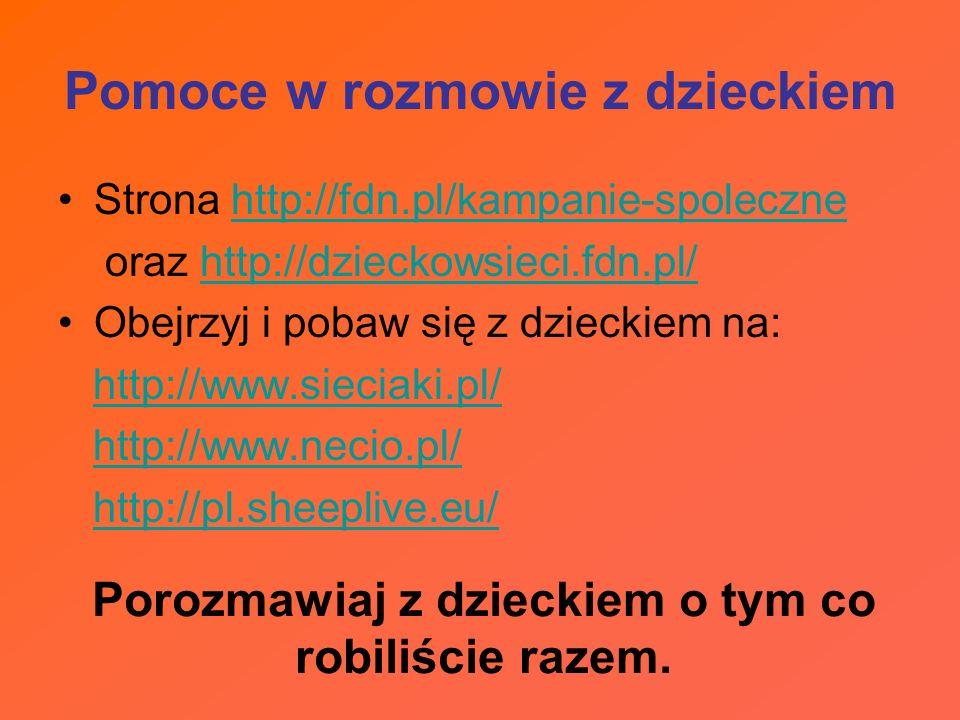 Pomoce w rozmowie z dzieckiem Strona http://fdn.pl/kampanie-spolecznehttp://fdn.pl/kampanie-spoleczne oraz http://dzieckowsieci.fdn.pl/http://dzieckow