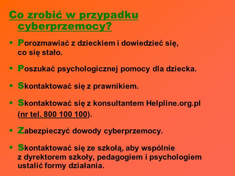 Co zrobić w przypadku cyberprzemocy? P orozmawiać z dzieckiem i dowiedzieć się, co się stało. P oszukać psychologicznej pomocy dla dziecka. S kontakto