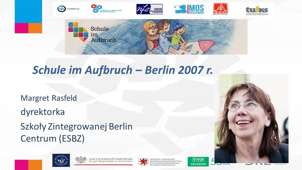 Schule im Aufbruch – Berlin 2007 r. Margret Rasfeld dyrektorka Szkoły Zintegrowanej Berlin Centrum (ESBZ)