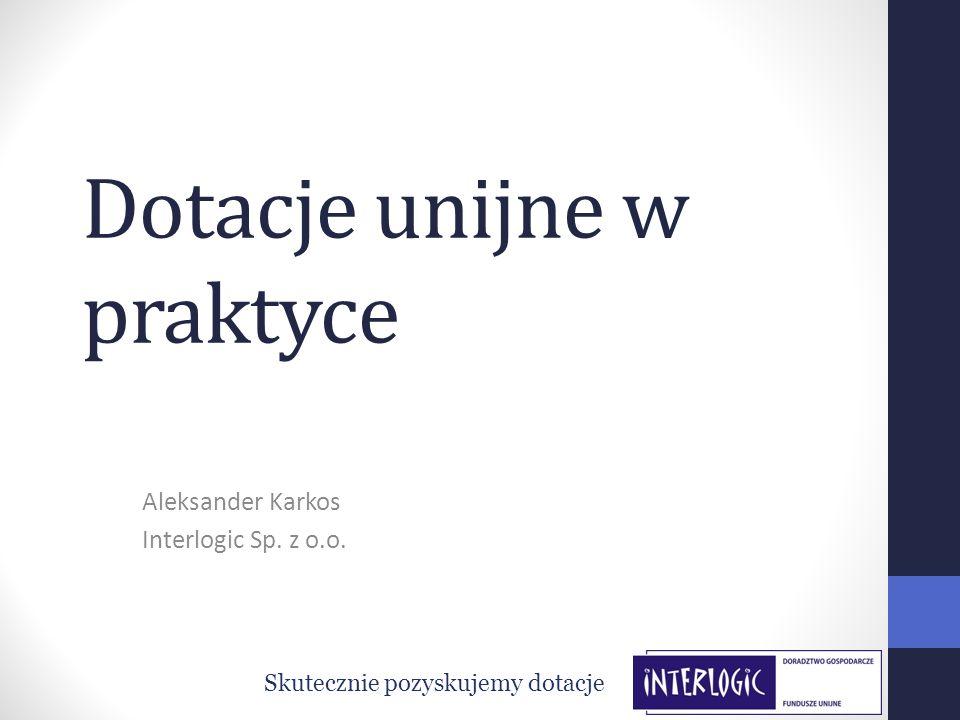 Dotacje unijne w praktyce Aleksander Karkos Interlogic Sp. z o.o. Skutecznie pozyskujemy dotacje