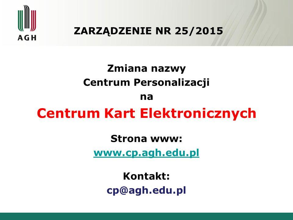 ZARZĄDZENIE NR 25/2015 Zmiana nazwy Centrum Personalizacji na Centrum Kart Elektronicznych Strona www: www.cp.agh.edu.pl Kontakt: cp@agh.edu.pl
