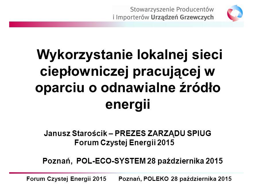Forum Czystej Energii 2015 Poznań, POLEKO 28 października 2015 Wykorzystanie lokalnej sieci ciepłowniczej pracującej w oparciu o odnawialne źródło energii Janusz Starościk – PREZES ZARZĄDU SPIUG Forum Czystej Energii 2015 Poznań, POL-ECO-SYSTEM 28 października 2015