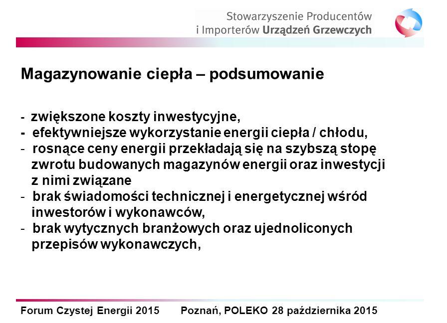 Forum Czystej Energii 2015 Poznań, POLEKO 28 października 2015 Magazynowanie ciepła – podsumowanie - zwiększone koszty inwestycyjne, - efektywniejsze wykorzystanie energii ciepła / chłodu, - rosnące ceny energii przekładają się na szybszą stopę zwrotu budowanych magazynów energii oraz inwestycji z nimi związane - brak świadomości technicznej i energetycznej wśród inwestorów i wykonawców, - brak wytycznych branżowych oraz ujednoliconych przepisów wykonawczych,