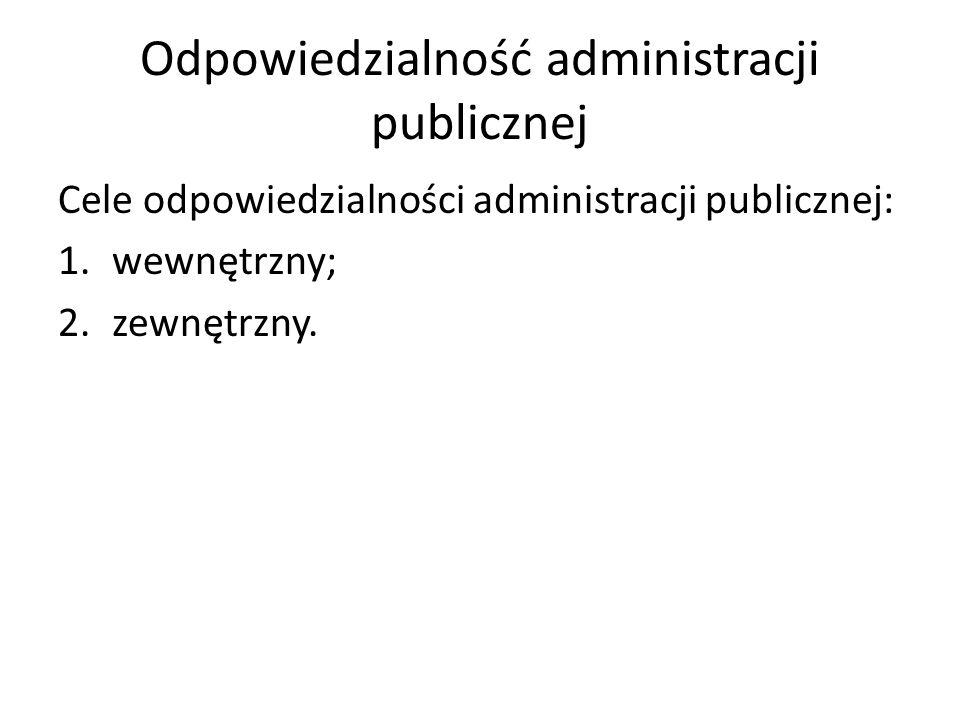 Odpowiedzialność administracji publicznej Wewnętrzny cel odpowiedzialności: Doskonalenie funkcjonowania administracji, poprzez: -Zmianę postępowania osób w administracji; -Zmianę osób w administracji.