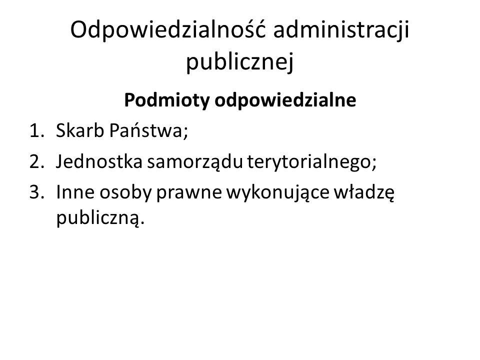 Odpowiedzialność administracji publicznej Podmioty odpowiedzialne 1.Skarb Państwa; 2.Jednostka samorządu terytorialnego; 3.Inne osoby prawne wykonujące władzę publiczną.