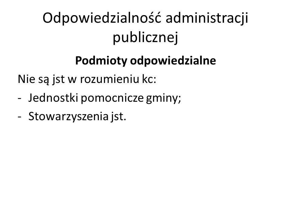 Odpowiedzialność administracji publicznej Podmioty odpowiedzialne Nie są jst w rozumieniu kc: -Jednostki pomocnicze gminy; -Stowarzyszenia jst.