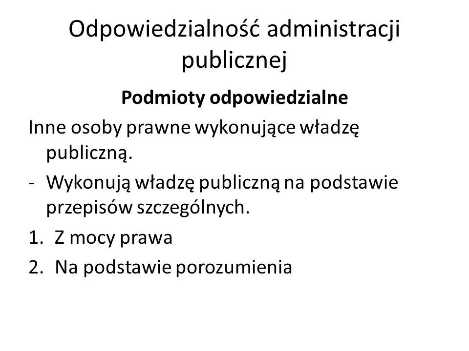 Odpowiedzialność administracji publicznej Podmioty odpowiedzialne Inne osoby prawne wykonujące władzę publiczną.
