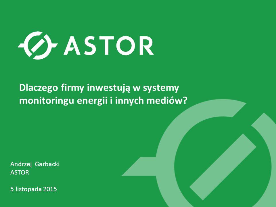 Andrzej Garbacki ASTOR 5 listopada 2015 Dlaczego firmy inwestują w systemy monitoringu energii i innych mediów?