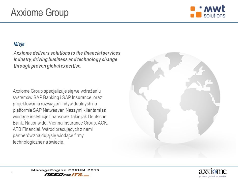 Axxiome Group 1 Misja Axxiome delivers solutions to the financial services industry, driving business and technology change through proven global expertise.