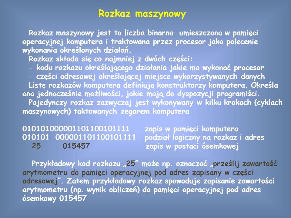 Rozkaz maszynowy Rozkaz maszynowy jest to liczba binarna umieszczona w pamięci operacyjnej komputera i traktowana przez procesor jako polecenie wykonania określonych działań.