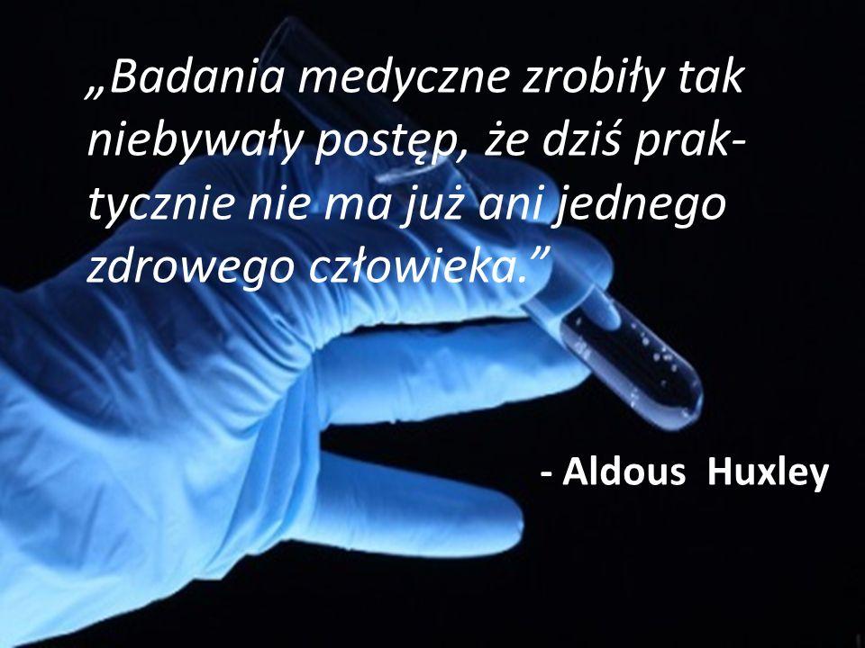 """""""Badania medyczne zrobiły tak niebywały postęp, że dziś prak tycznie nie ma już ani jednego zdrowego człowieka. - Aldous Huxley"""