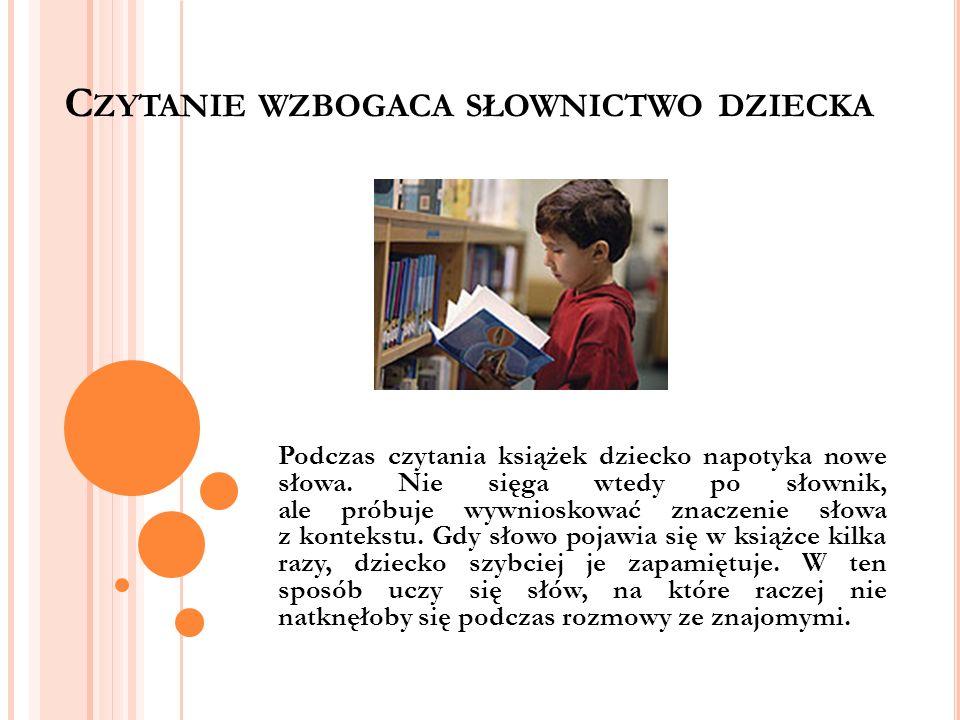 C ZYTANIE WZBOGACA SŁOWNICTWO DZIECKA Podczas czytania książek dziecko napotyka nowe słowa. Nie sięga wtedy po słownik, ale próbuje wywnioskować znacz