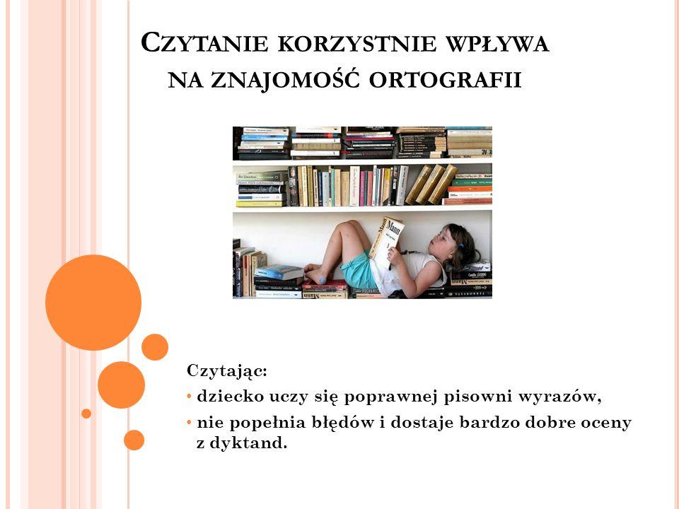 C ZYTANIE KORZYSTNIE WPŁYWA NA ZNAJOMOŚĆ ORTOGRAFII Czytając: dziecko uczy się poprawnej pisowni wyrazów, nie popełnia błędów i dostaje bardzo dobre o