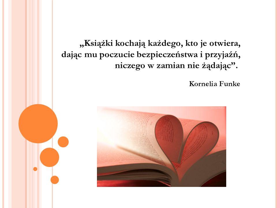 """""""Książki kochają każdego, kto je otwiera, dając mu poczucie bezpieczeństwa i przyjaźń, niczego w zamian nie żądając"""". Kornelia Funke"""