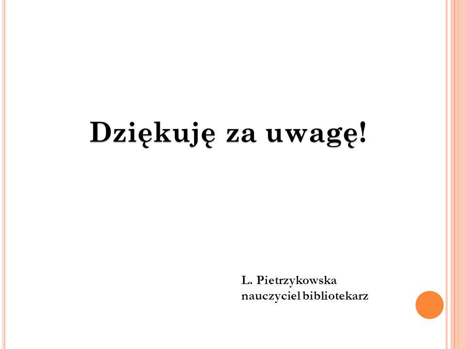 Dziękuję za uwagę! L. Pietrzykowska nauczyciel bibliotekarz